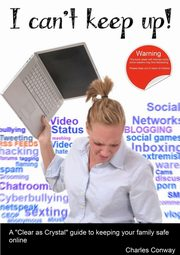 I Can't Keep Up! A 'Clear as Crystal' guide to keeping your family safe online, Conway Charles