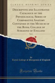 Descriptive and Illustrated Catalogue of the Physiological Series of Comparative Anatomy Contained in the Museum of the Royal College of Surgeons of England, Vol. 1 (Classic Reprint), England Royal College of Surgeons of