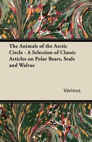 The Animals of the Arctic Circle - A Selection of Classic Articles on Polar Bears, Seals and Walrus, Various