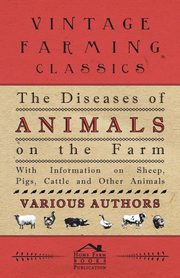 The Diseases of Animals on the Farm - With Information on Sheep, Pigs, Cattle and Other Animals, , Various