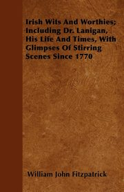 Irish Wits and Worthies; Including Dr. Lanigan, His Life and Times, with Glimpses of Stirring Scenes Since 1770, Fitzpatrick William John