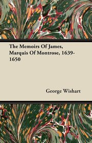 The Memoirs of James, Marquis of Montrose, 1639-1650, Wishart George
