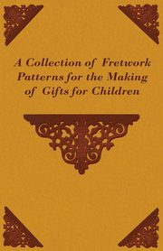 A Collection of Fretwork Patterns for the Making of Gifts for Children, Anon
