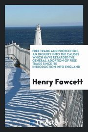 Free trade and protection. An inquiry into the causes which have retarded the general adoption of free trade since its introduction into England, Fawcett Henry