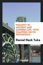Insanity in ancient and modern life, with chapters on its prevention, Tuke Daniel Hack