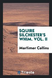 Squire Silchester's whim. Vol. II, Collins Mortimer