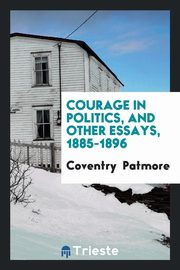 Courage in politics, and other essays, 1885-1896, Patmore Coventry