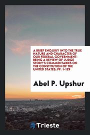 A Brief Enquiry Into the True Nature and Character of Our Federal Government, Upshur Abel P.
