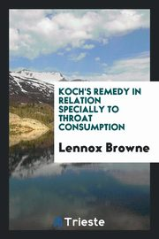 Koch's Remedy in Relation Specially to Throat Consumption, Browne Lennox