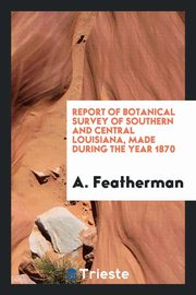 Report of Botanical Survey of Southern and Central Louisiana, Made During the Year 1870, Featherman A.