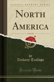 North America, Vol. 1 of 2 (Classic Reprint), Trollope Anthony
