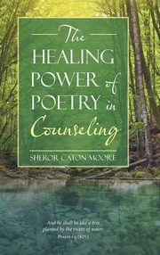 The Healing Power of Poetry in Counseling, Moore Sheror Caton