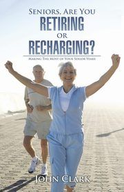 Seniors, Are You Retiring or Recharging?, Clark John