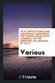 Acts, Resolutions and Memorials Adopted by the Fourth Legislative Assembly of the Territory of Arizona, pp. 18-74, Various