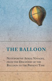 The Balloon - Noteworthy Aerial Voyages, from the Discovery of the Balloon to the Present Time - With a Narrative of the Aeronautic Experiences of Mr. Samuel A. King, and a Full Description of His Great Captive Balloons and Their Apparatus, Anon
