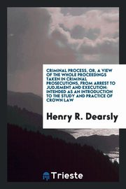 Criminal Process, or, a View of the Whole Proceedings Taken in Criminal Prosecutions, from Arrest to Judjement and Execution, Dearsly Henry R.