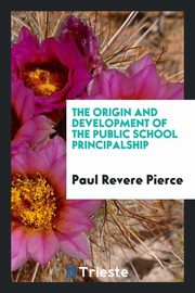 The origin and development of the public school principalship, Pierce Paul Revere