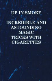Up in Smoke - Incredible and Astounding Magic Tricks with Cigarettes, Anon