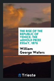 The Rise of the Republic of Venice, George Waters William