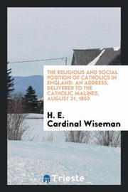The religious and social position of Catholics in England, Wiseman H. E. Cardinal