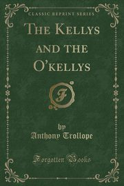 The Kellys and the O'kellys (Classic Reprint), Trollope Anthony