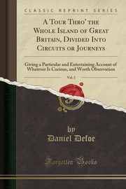 A Tour Thro' the Whole Island of Great Britain, Divided Into Circuits or Journeys, Vol. 2, Defoe Daniel