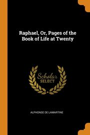 ksiazka tytuł: Raphael, Or, Pages of the Book of Life at Twenty autor: de Lamartine Alphonse