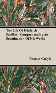 The Life Of Friedrich Schiller - Comprehending An Examination Of His Works, Carlyle Thomas