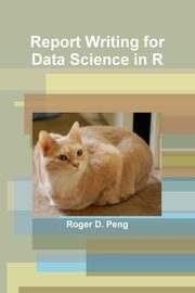 Report Writing for Data Science in R, Peng Roger