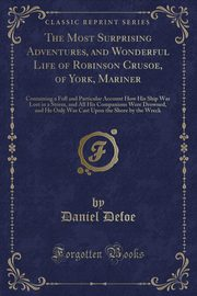 The Most Surprising Adventures, and Wonderful Life of Robinson Crusoe, of York, Mariner, Defoe Daniel