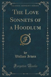 The Love Sonnets of a Hoodlum (Classic Reprint), Irwin Wallace