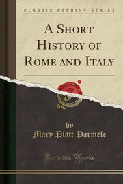 A Short History of Rome and Italy (Classic Reprint), Parmele Mary Platt
