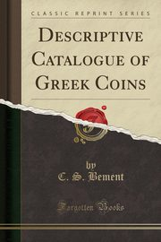 Descriptive Catalogue of Greek Coins (Classic Reprint), Bement C. S.