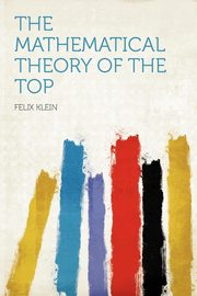 The Mathematical Theory of the Top, Klein Felix