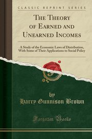 ksiazka tytuł: The Theory of Earned and Unearned Incomes autor: Brown Harry Gunnison