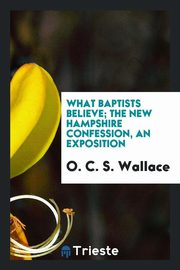 What Baptists Believe; The New Hampshire Confession, an Exposition, Wallace O. C. S.