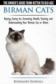Birman Cats - The Owner's Guide from Kitten to Old Age - Buying, Caring For, Grooming, Health, Training, and Understanding Your Birman Cat or Kitten, Kendall Rosemary