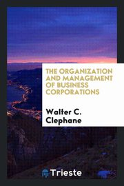 The organization and management of business corporations, Clephane Walter C.
