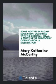 Some Motives in Pagan Education, Compared with the Christian Ideal, A study in the Philosophy of Education. A Dissertation, McCarthy Mary Katharine
