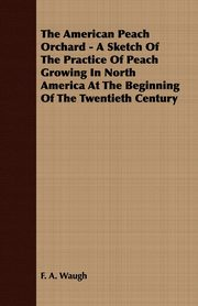 ksiazka tytuł: The American Peach Orchard - A Sketch of the Practice of Peach Growing in North America at the Beginning of the Twentieth Century autor: Waugh F. A.