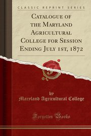 Catalogue of the Maryland Agricultural College for Session Ending July 1st, 1872 (Classic Reprint), College Maryland Agricultural