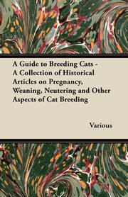A Guide to Breeding Cats - A Collection of Historical Articles on Pregnancy, Weaning, Neutering and Other Aspects of Cat Breeding, Various