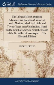 The Life and Most Surprising Adventures of Robinson Crusoe, of York, Mariner; who Lived Eight and Twenty Years in an Uninhabited Island on the Coast of America, Near the Mouth of the Great River Oroonoque. ... The Eleventh Edition, Defoe Daniel