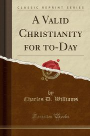 A Valid Christianity for to-Day (Classic Reprint), Williams Charles D.