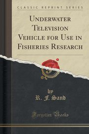 Underwater Television Vehicle for Use in Fisheries Research (Classic Reprint), Sand R. F.