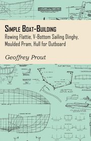 Simple Boat-Building - Rowing Flattie, V-Bottom Sailing Dinghy, Moulded Pram, Hull for Outboard, Prout Geoffrey