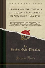 Travels and Explorations of the Jesuit Missionaries in New Frace, 1610-1791, Vol. 71, Thwaites Reuben Gold