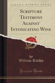 Scripture Testimony Against Intoxicating Wine (Classic Reprint), Ritchie William