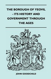 The Borough Of Yeovil - Its History And Government Through The Ages, Goodchild John