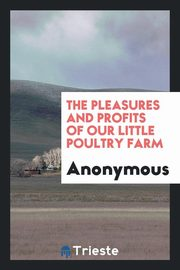 The Pleasures and Profits of Our Little Poultry Farm, Anonymous
